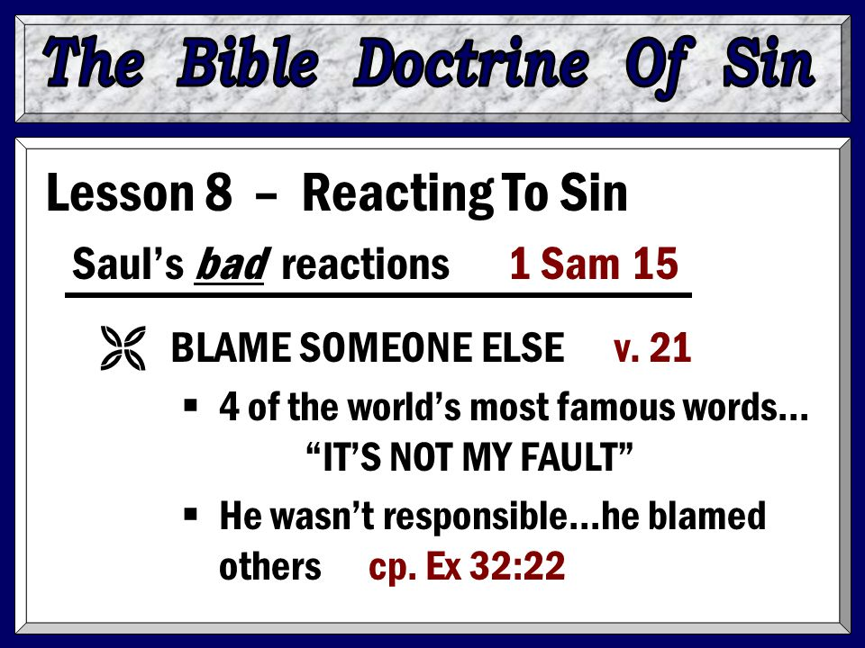 "Lesson 8 – Reacting To Sin Saul's bad reactions 1 Sam 15 Ë BLAME SOMEONE ELSE v. 21  4 of the world's most famous words… ""IT'S NOT MY FAULT""  He was"