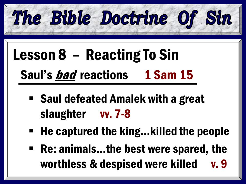 Lesson 8 – Reacting To Sin Saul's bad reactions 1 Sam 15  Saul defeated Amalek with a great slaughter vv. 7-8  He captured the king…killed the peopl