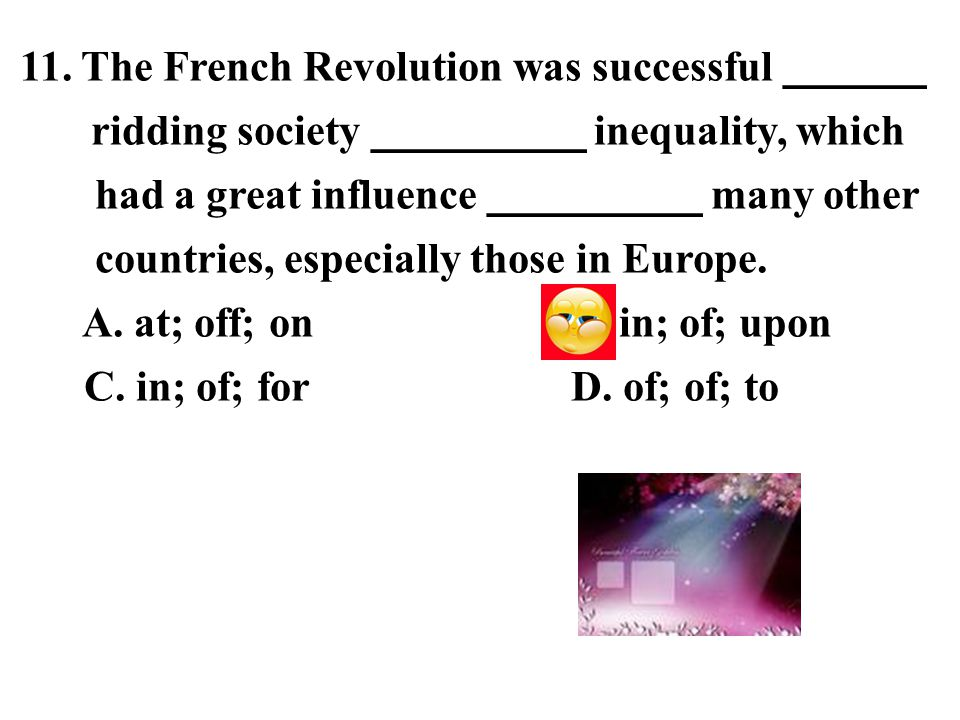 11. The French Revolution was successful ______ ridding society _________ inequality, which had a great influence _________ many other countries, espe