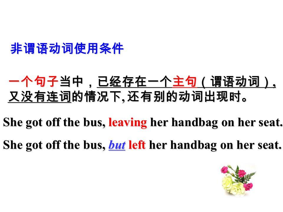 非谓语动词使用条件 一个句子当中,已经存在一个主句(谓语动词), 又没有连词的情况下, 还有别的动词出现时。 She got off the bus, leaving her handbag on her seat. She got off the bus, but left her handbag
