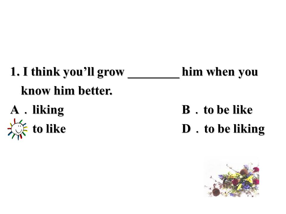 1. I think you'll grow ________ him when you know him better.