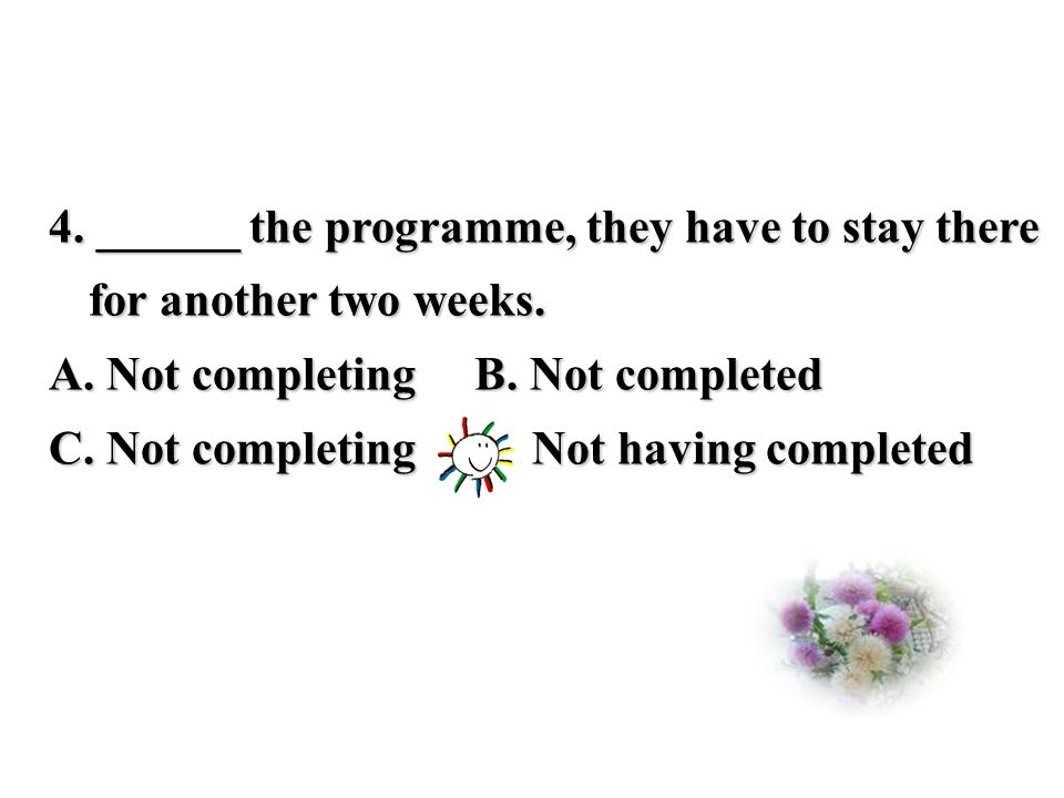 4. ______ the programme, they have to stay there for another two weeks.