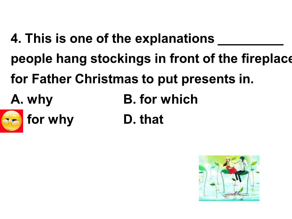 4. This is one of the explanations _________ people hang stockings in front of the fireplace for Father Christmas to put presents in. A. whyB. for whi