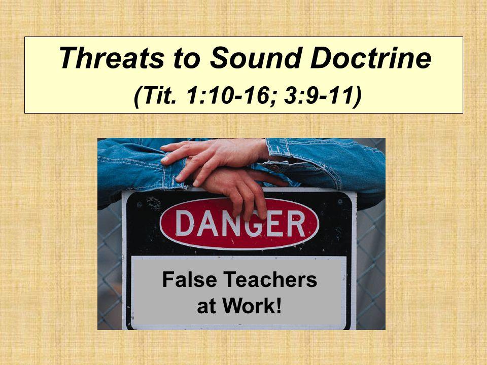 Threats to Sound Doctrine (Tit. 1:10-16; 3:9-11) False Teachers at Work!