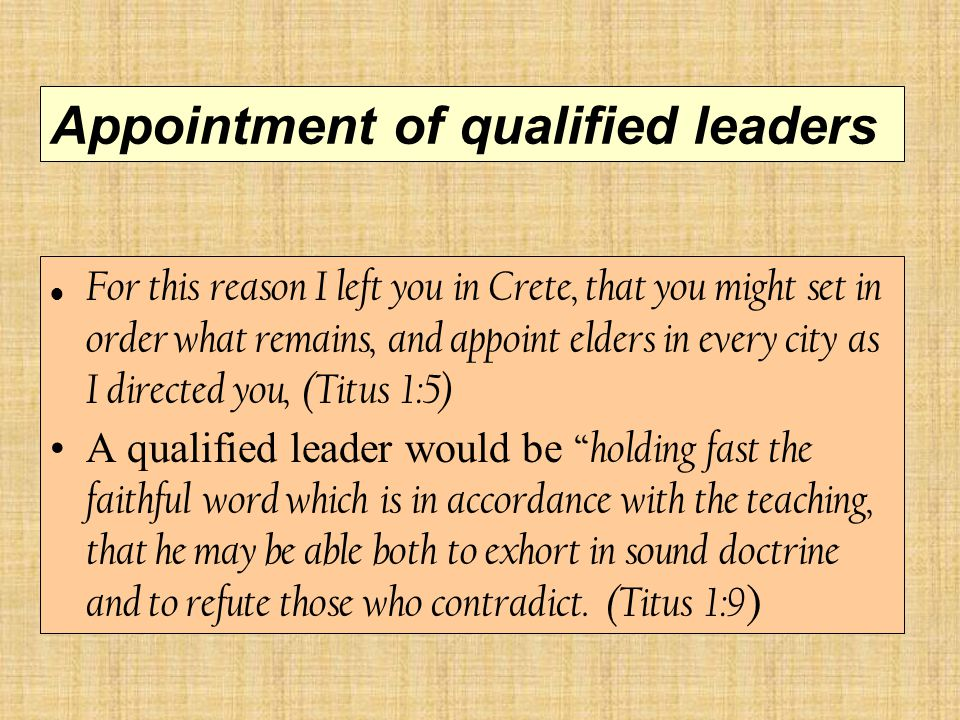 Appointment of qualified leaders For this reason I left you in Crete, that you might set in order what remains, and appoint elders in every city as I directed you, (Titus 1:5) A qualified leader would be holding fast the faithful word which is in accordance with the teaching, that he may be able both to exhort in sound doctrine and to refute those who contradict.