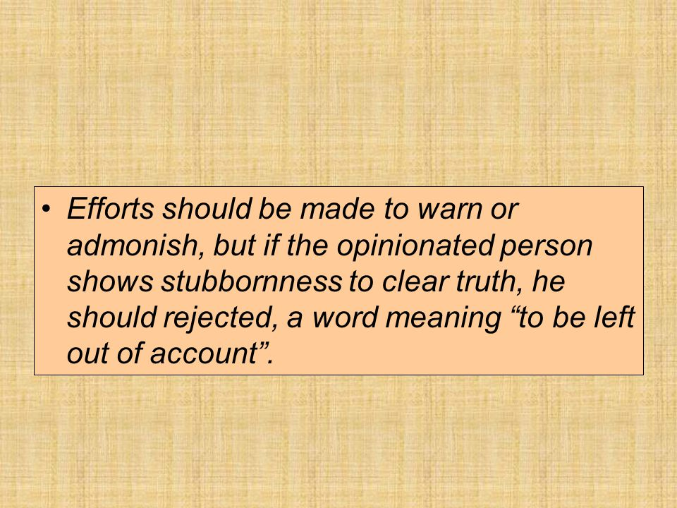 Efforts should be made to warn or admonish, but if the opinionated person shows stubbornness to clear truth, he should rejected, a word meaning to be left out of account .
