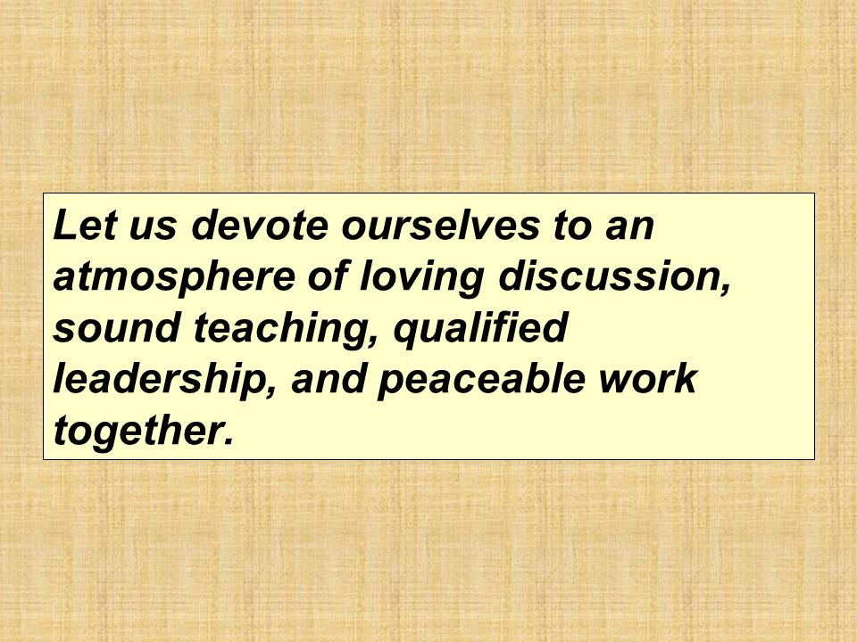 Let us devote ourselves to an atmosphere of loving discussion, sound teaching, qualified leadership, and peaceable work together.