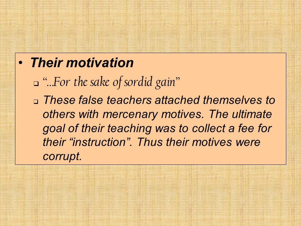 Their motivation  …For the sake of sordid gain  These false teachers attached themselves to others with mercenary motives.