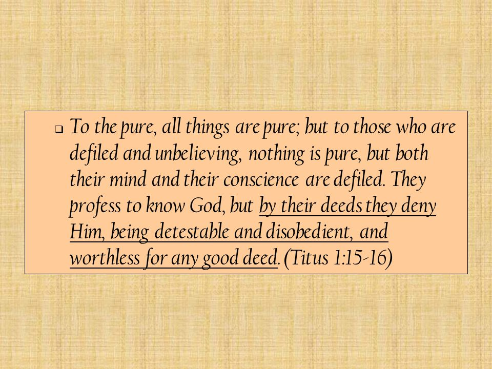  To the pure, all things are pure; but to those who are defiled and unbelieving, nothing is pure, but both their mind and their conscience are defiled.