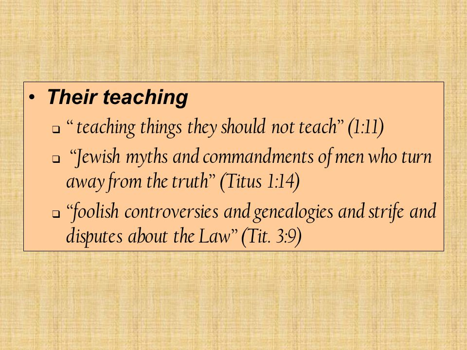 Their teaching  teaching things they should not teach (1:11)  Jewish myths and commandments of men who turn away from the truth (Titus 1:14)  foolish controversies and genealogies and strife and disputes about the Law (Tit.