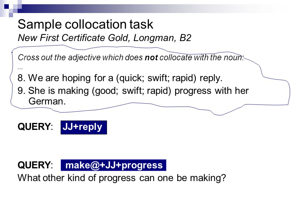 Sample collocation task New First Certificate Gold, Longman, B2 Cross out the adjective which does not collocate with the noun:...