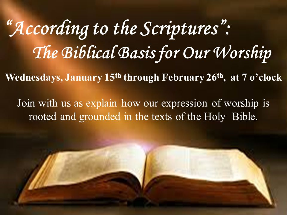 """""""According to the Scriptures"""": The Biblical Basis for Our Worship Wednesdays, January 15 th through February 26 th, at 7 o'clock Join with us as expla"""