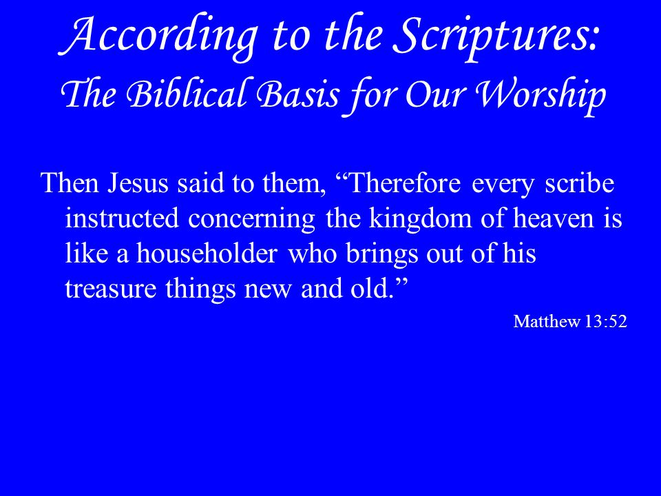 """According to the Scriptures: The Biblical Basis for Our Worship Then Jesus said to them, """"Therefore every scribe instructed concerning the kingdom of"""