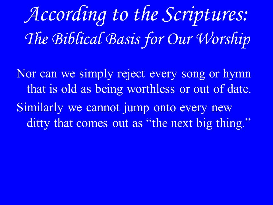 According to the Scriptures: The Biblical Basis for Our Worship Nor can we simply reject every song or hymn that is old as being worthless or out of d