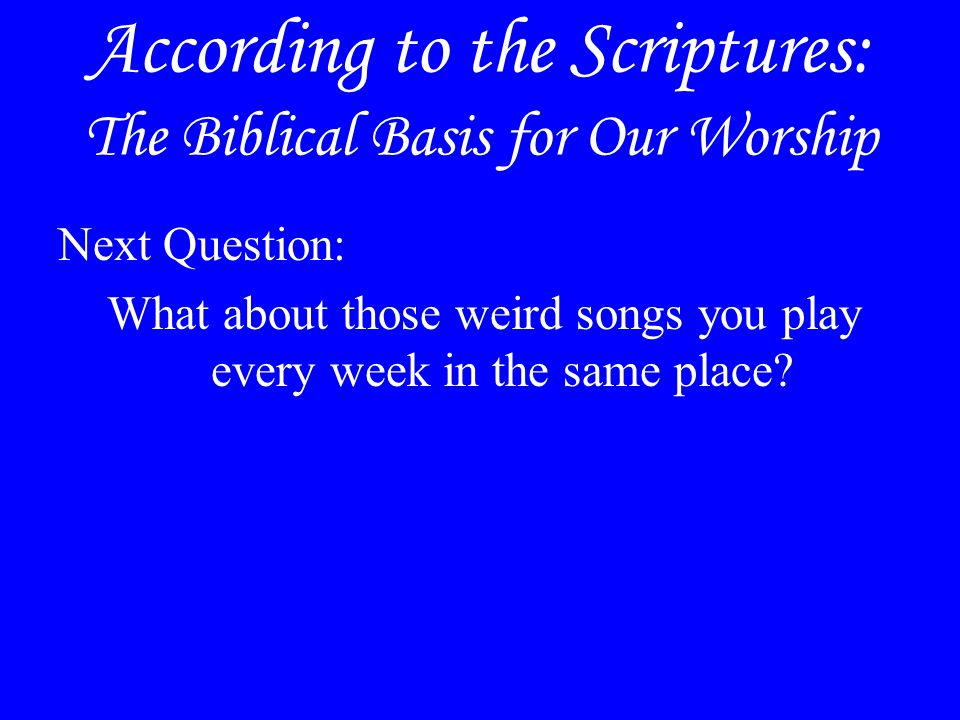 According to the Scriptures: The Biblical Basis for Our Worship Next Question: What about those weird songs you play every week in the same place?