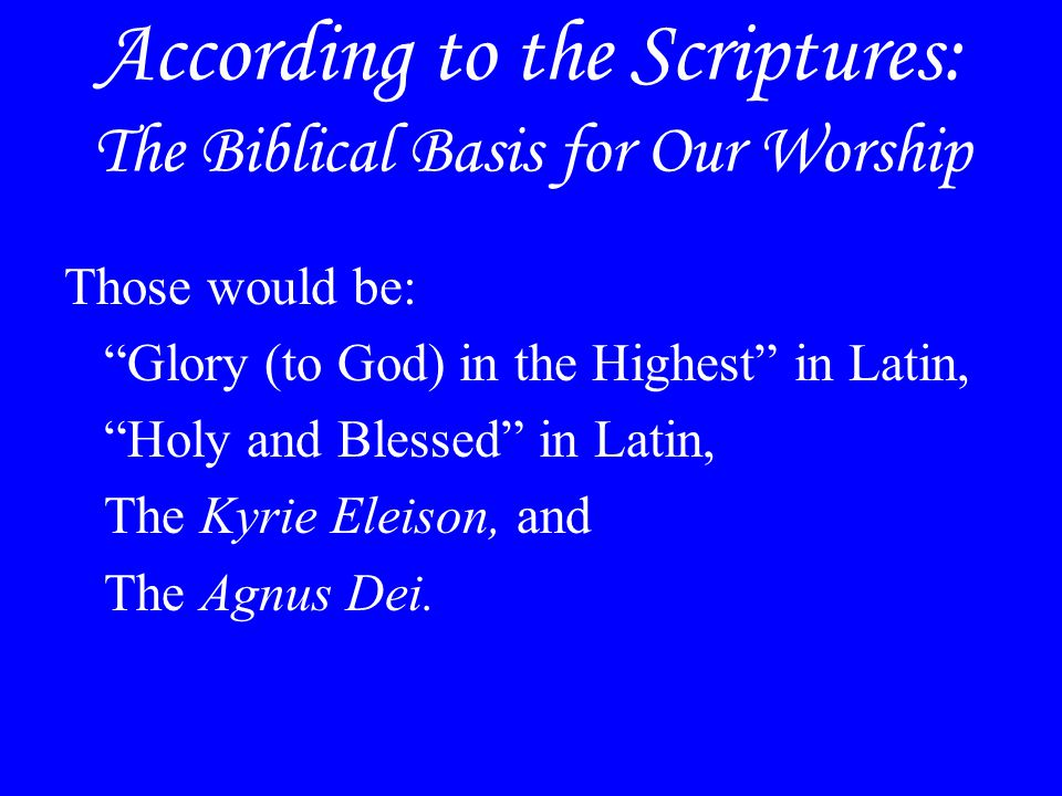 """According to the Scriptures: The Biblical Basis for Our Worship Those would be: """"Glory (to God) in the Highest"""" in Latin, """"Holy and Blessed"""" in Latin,"""