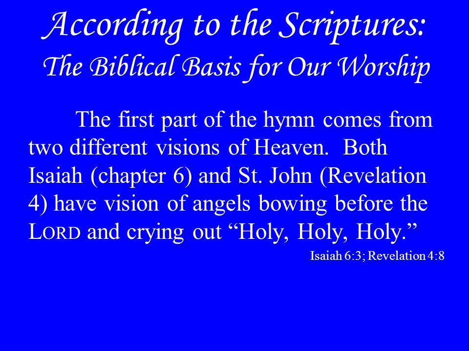 According to the Scriptures: The Biblical Basis for Our Worship The first part of the hymn comes from two different visions of Heaven. Both Isaiah (ch