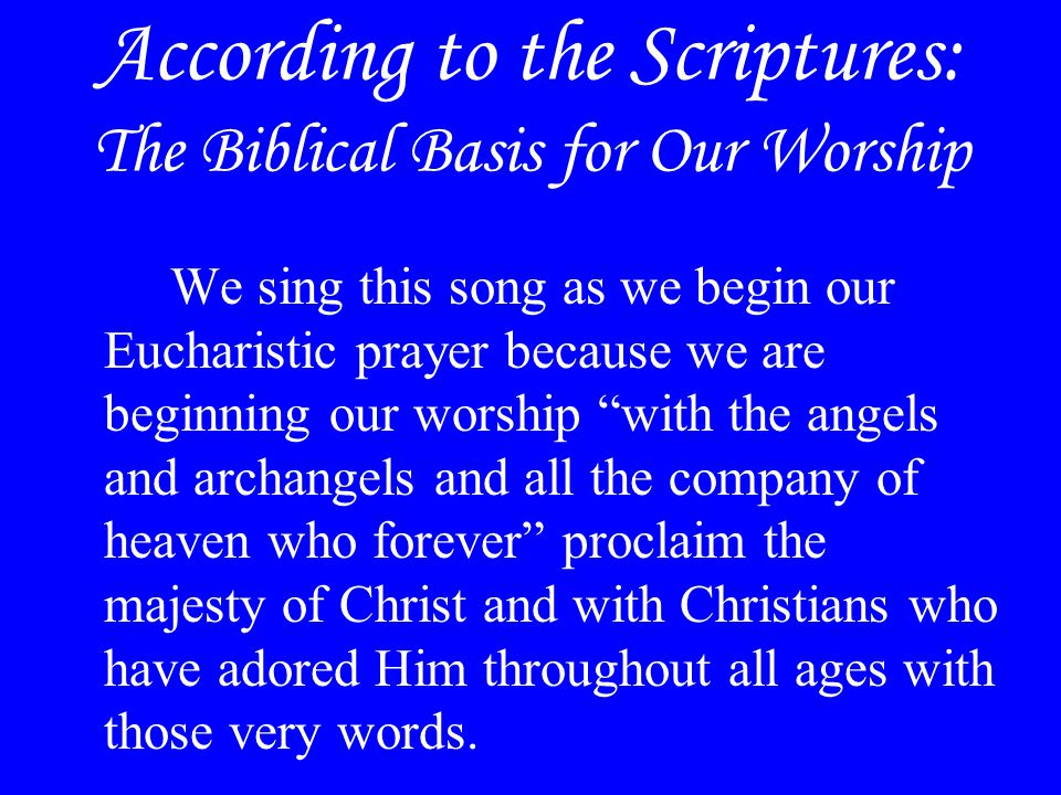 According to the Scriptures: The Biblical Basis for Our Worship We sing this song as we begin our Eucharistic prayer because we are beginning our wors