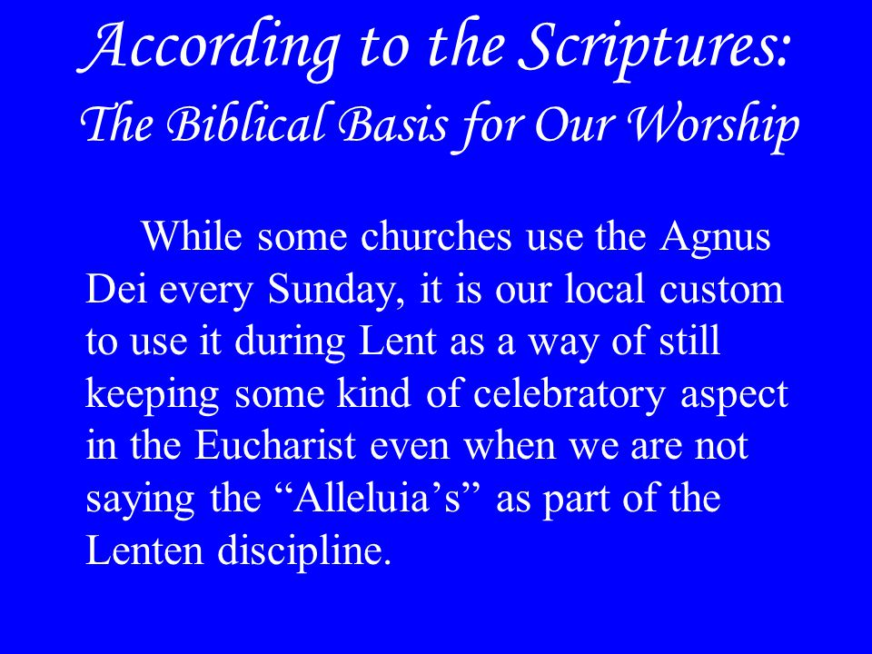 According to the Scriptures: The Biblical Basis for Our Worship While some churches use the Agnus Dei every Sunday, it is our local custom to use it d
