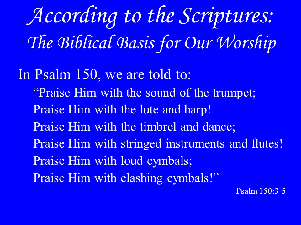 """According to the Scriptures: The Biblical Basis for Our Worship In Psalm 150, we are told to: """"Praise Him with the sound of the trumpet; Praise Him wi"""