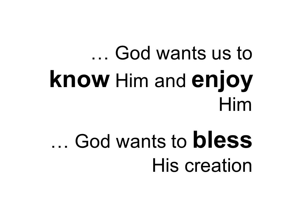 … God wants us to know Him and enjoy Him … God wants to bless His creation