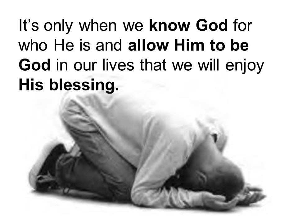 It's only when we know God for who He is and allow Him to be God in our lives that we will enjoy His blessing.