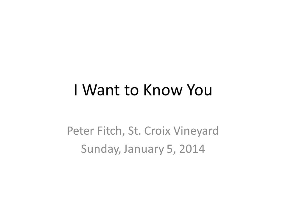 I Want to Know You Peter Fitch, St. Croix Vineyard Sunday, January 5, 2014