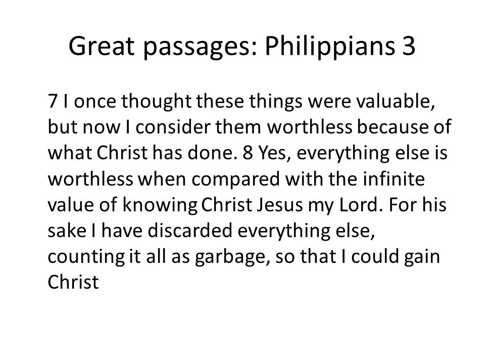 Great passages: Philippians 3 7 I once thought these things were valuable, but now I consider them worthless because of what Christ has done.