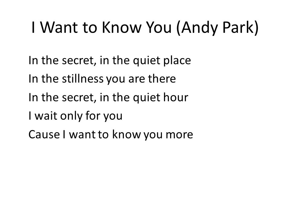 I Want to Know You (Andy Park) In the secret, in the quiet place In the stillness you are there In the secret, in the quiet hour I wait only for you Cause I want to know you more