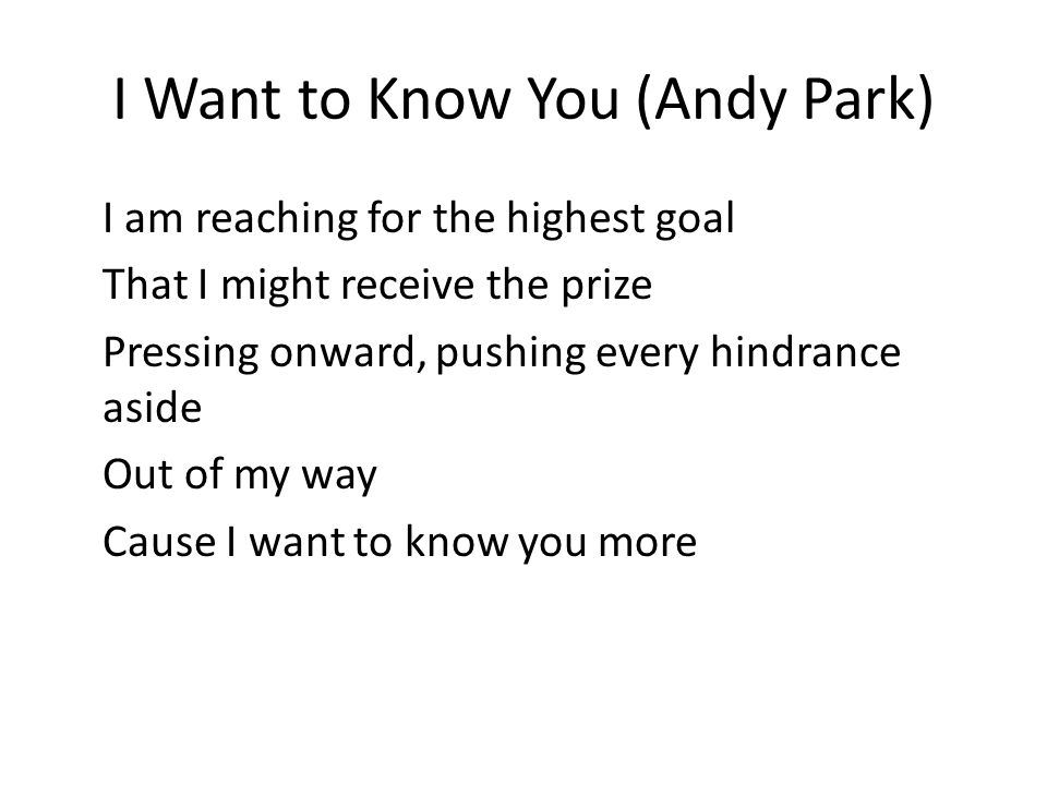 I Want to Know You (Andy Park) I am reaching for the highest goal That I might receive the prize Pressing onward, pushing every hindrance aside Out of my way Cause I want to know you more