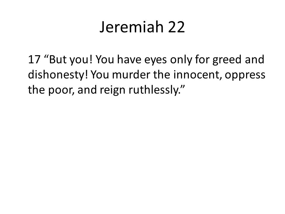 Jeremiah 22 17 But you. You have eyes only for greed and dishonesty.