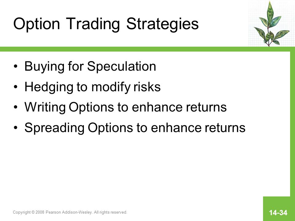 Copyright © 2008 Pearson Addison-Wesley. All rights reserved. 14-34 Option Trading Strategies Buying for Speculation Hedging to modify risks Writing O