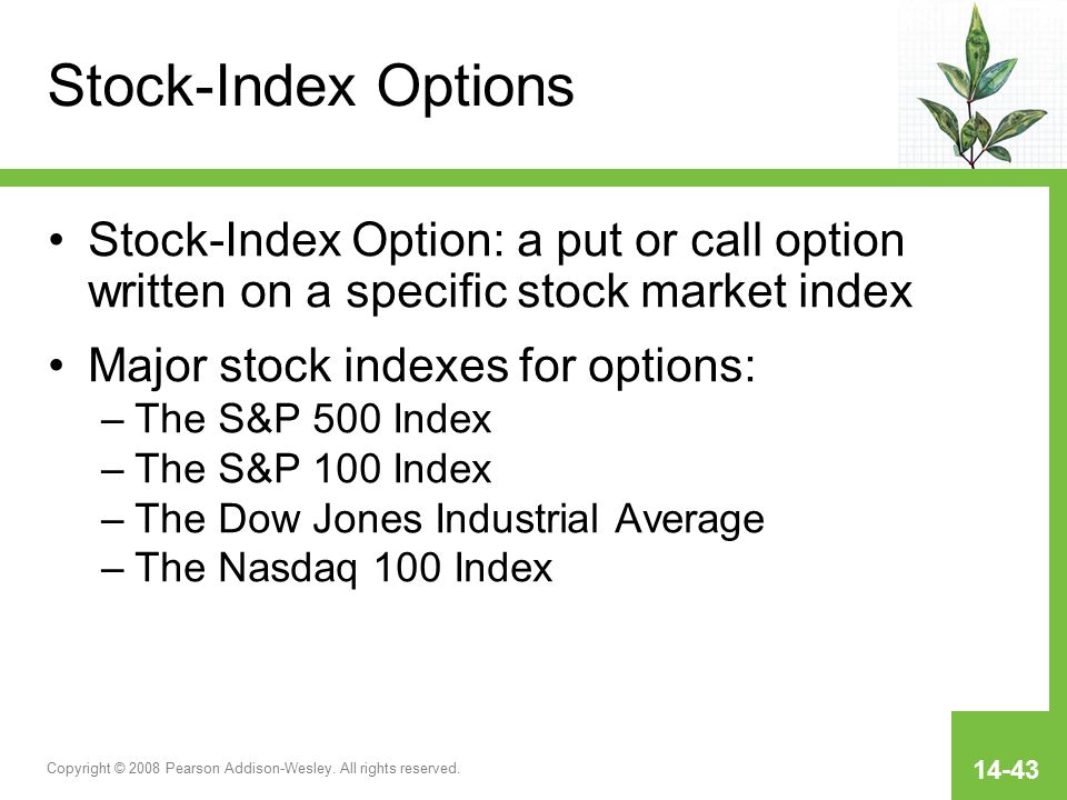 Copyright © 2008 Pearson Addison-Wesley. All rights reserved. 14-43 Stock-Index Options Stock-Index Option: a put or call option written on a specific