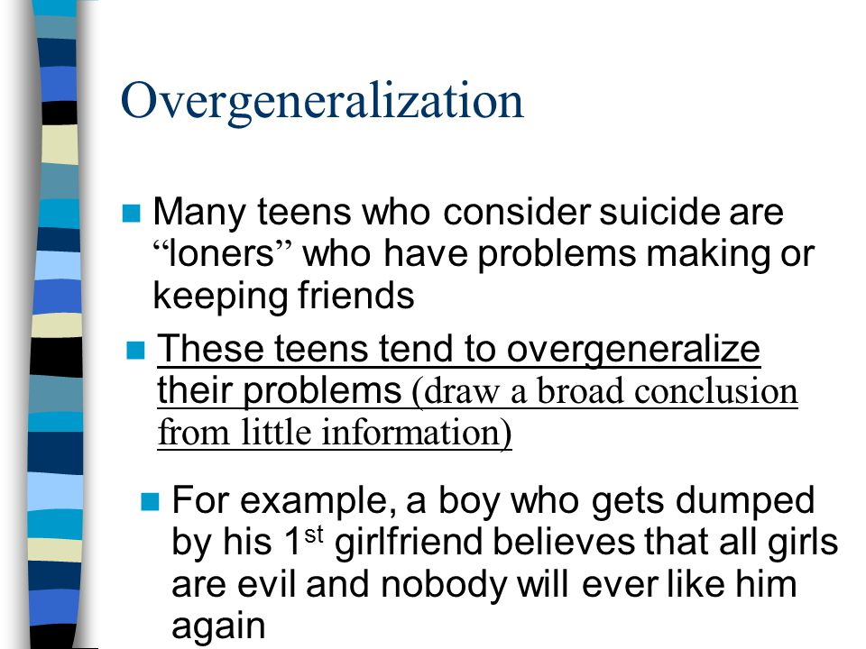Overgeneralization Many teens who consider suicide are loners who have problems making or keeping friends These teens tend to overgeneralize their problems (draw a broad conclusion from little information) For example, a boy who gets dumped by his 1 st girlfriend believes that all girls are evil and nobody will ever like him again