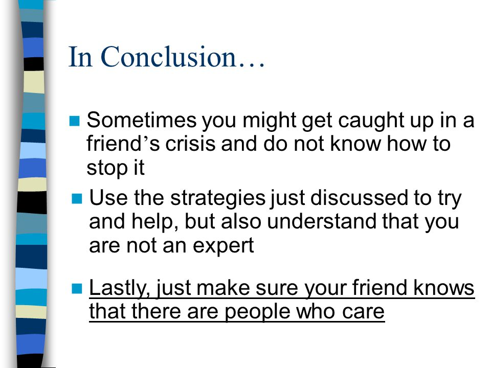 In Conclusion… Sometimes you might get caught up in a friend ' s crisis and do not know how to stop it Use the strategies just discussed to try and help, but also understand that you are not an expert Lastly, just make sure your friend knows that there are people who care