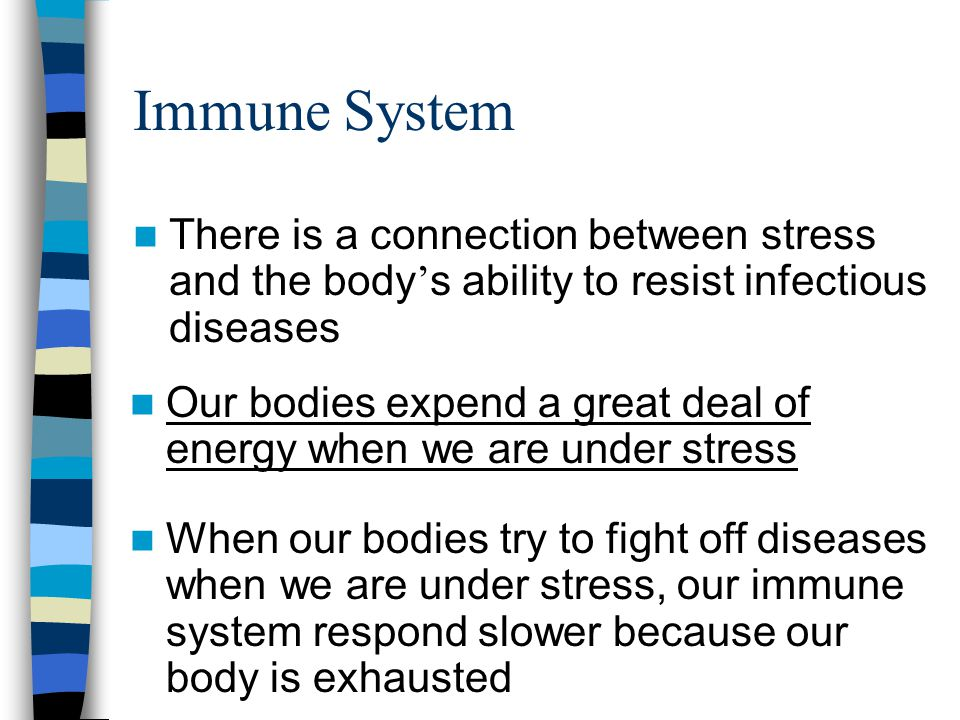Immune System There is a connection between stress and the body ' s ability to resist infectious diseases Our bodies expend a great deal of energy when we are under stress When our bodies try to fight off diseases when we are under stress, our immune system respond slower because our body is exhausted