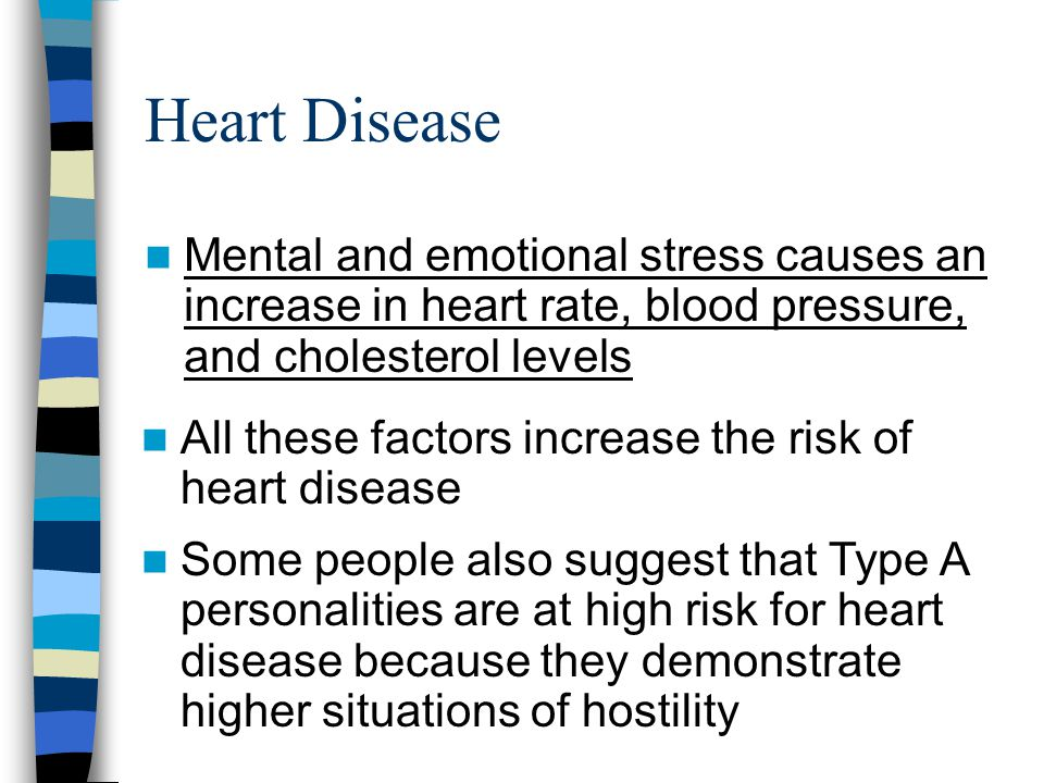 Heart Disease Mental and emotional stress causes an increase in heart rate, blood pressure, and cholesterol levels All these factors increase the risk of heart disease Some people also suggest that Type A personalities are at high risk for heart disease because they demonstrate higher situations of hostility
