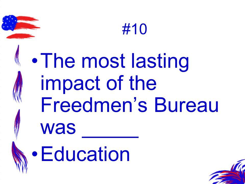 #10 The most lasting impact of the Freedmen's Bureau was _____ Education