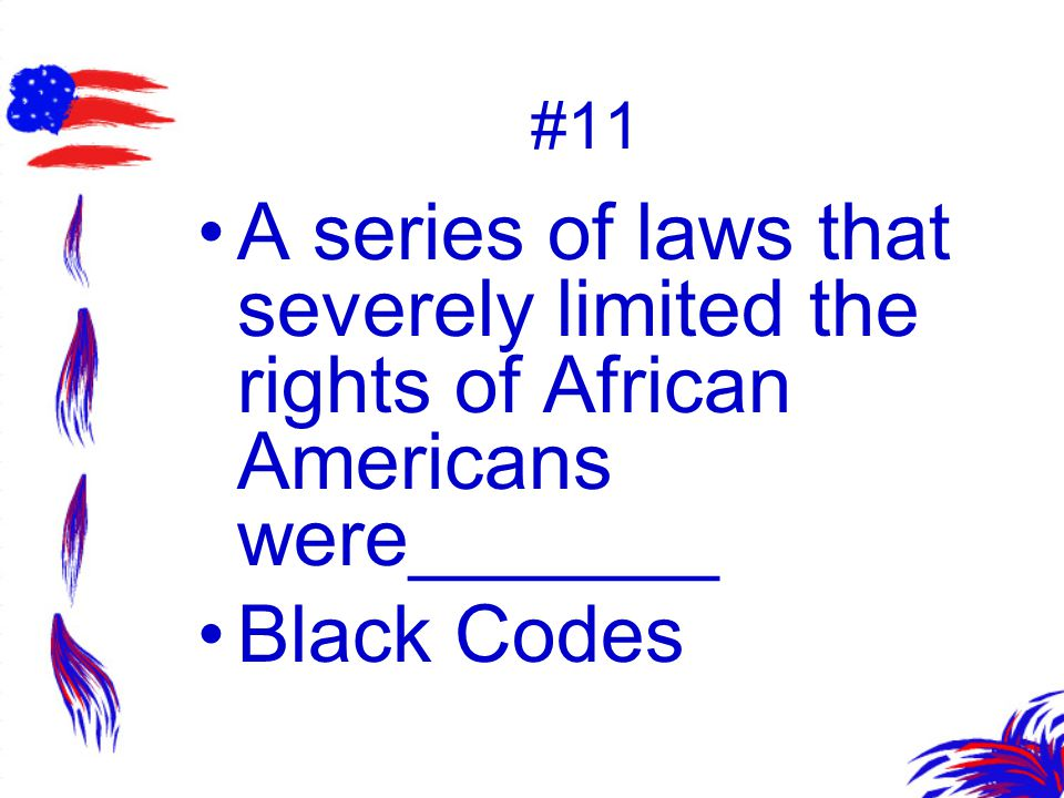 #11 A series of laws that severely limited the rights of African Americans were_______ Black Codes