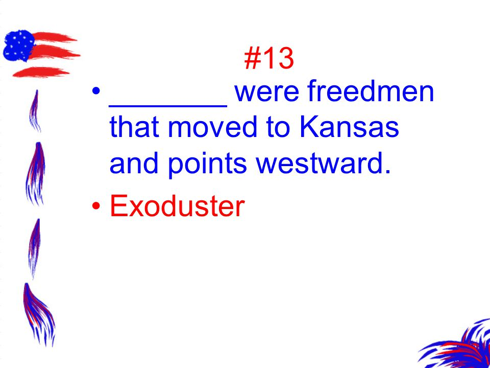 #13 _______ were freedmen that moved to Kansas and points westward. Exoduster