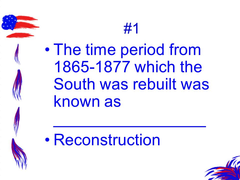 #1 The time period from 1865-1877 which the South was rebuilt was known as _________________ Reconstruction