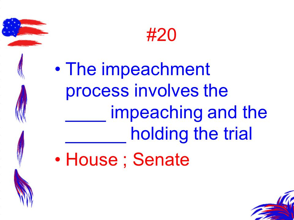 #20 The impeachment process involves the ____ impeaching and the ______ holding the trial House ; Senate