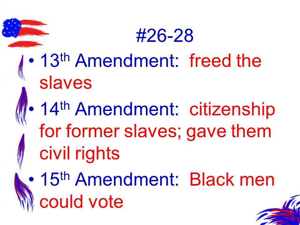 #26-28 13 th Amendment: freed the slaves 14 th Amendment: citizenship for former slaves; gave them civil rights 15 th Amendment: Black men could vote