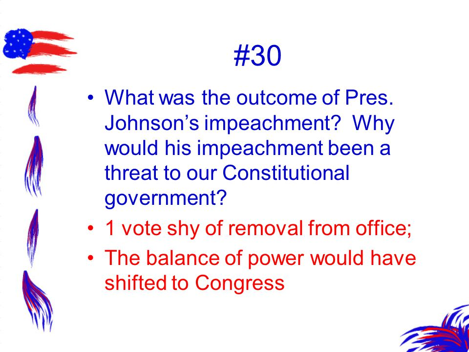 #30 What was the outcome of Pres. Johnson's impeachment? Why would his impeachment been a threat to our Constitutional government? 1 vote shy of remov