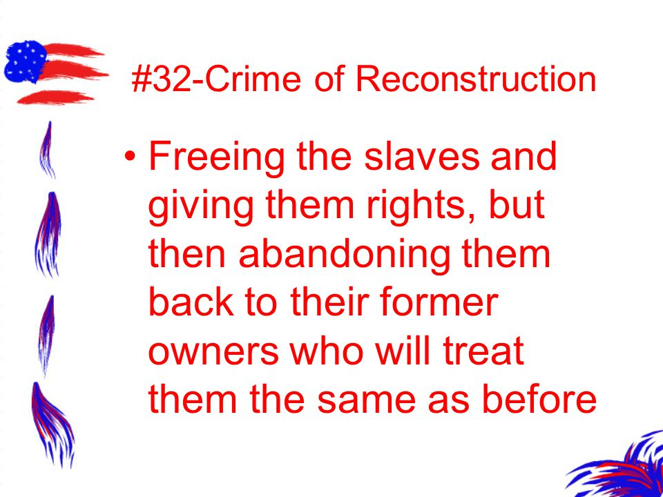 #32-Crime of Reconstruction Freeing the slaves and giving them rights, but then abandoning them back to their former owners who will treat them the sa