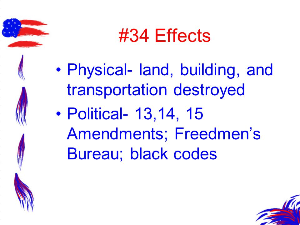 #34 Effects Physical- land, building, and transportation destroyed Political- 13,14, 15 Amendments; Freedmen's Bureau; black codes