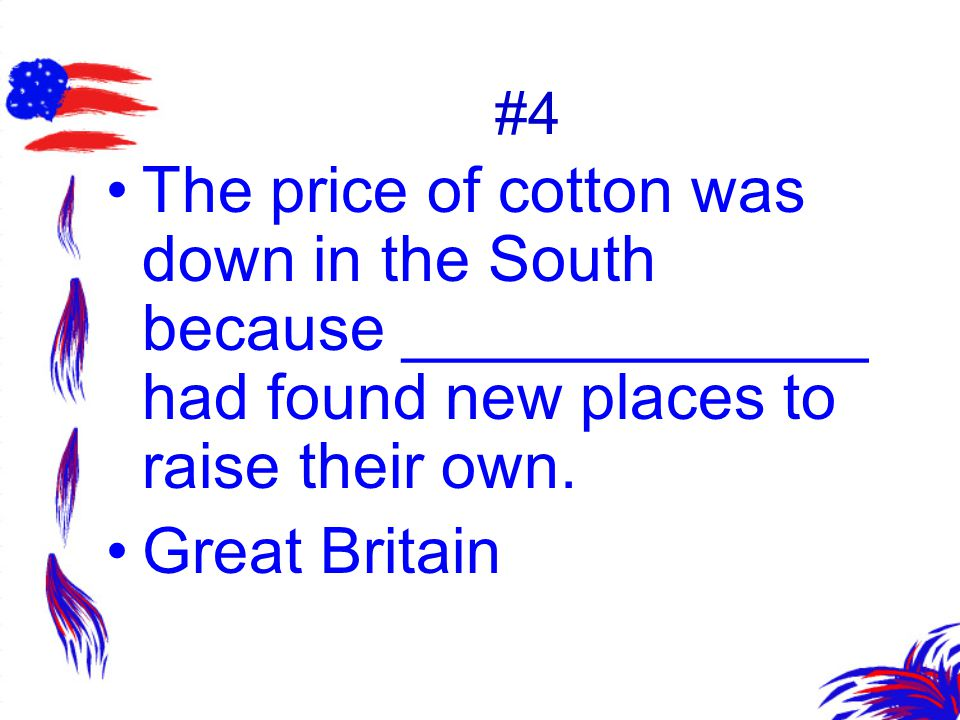 #4 The price of cotton was down in the South because _____________ had found new places to raise their own. Great Britain