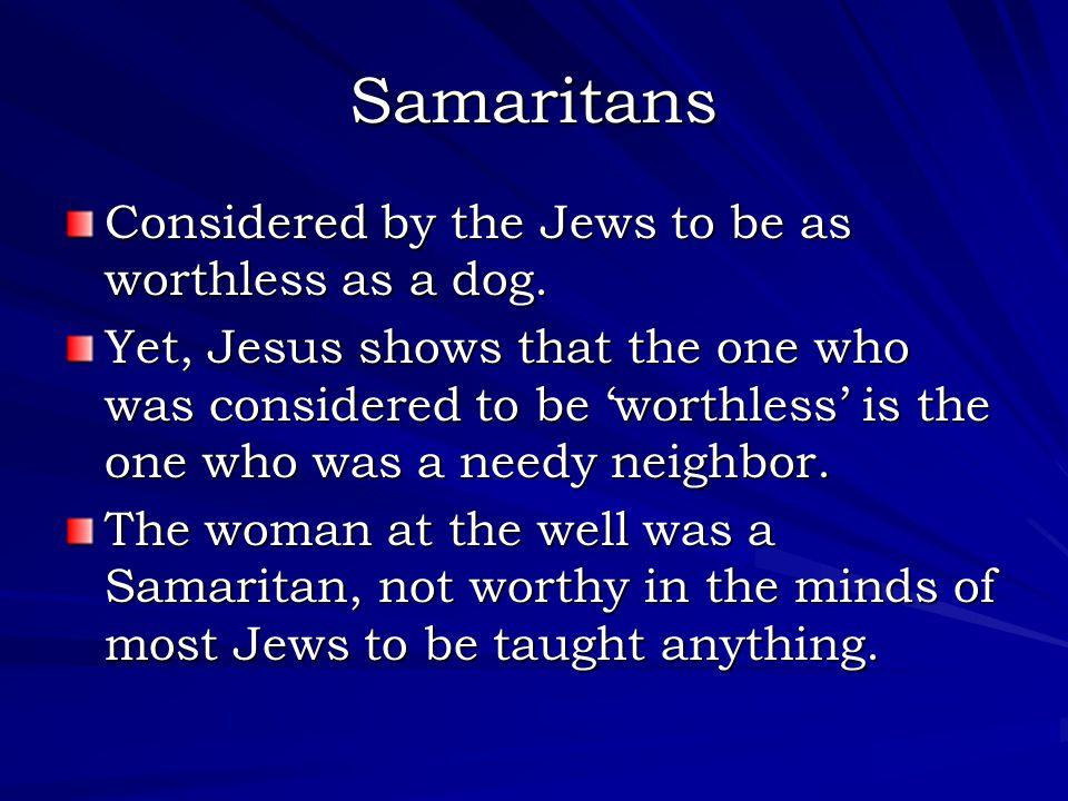 Samaritans Considered by the Jews to be as worthless as a dog. Yet, Jesus shows that the one who was considered to be 'worthless' is the one who was a