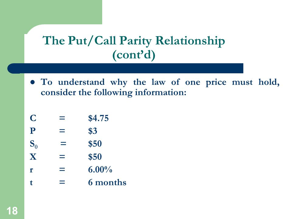 18 The Put/Call Parity Relationship (cont'd) To understand why the law of one price must hold, consider the following information: C = $4.75 P = $3 S