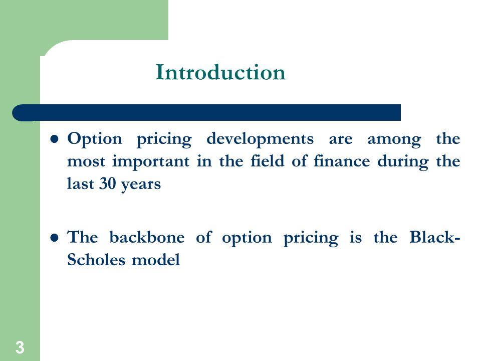 3 Introduction Option pricing developments are among the most important in the field of finance during the last 30 years The backbone of option pricin